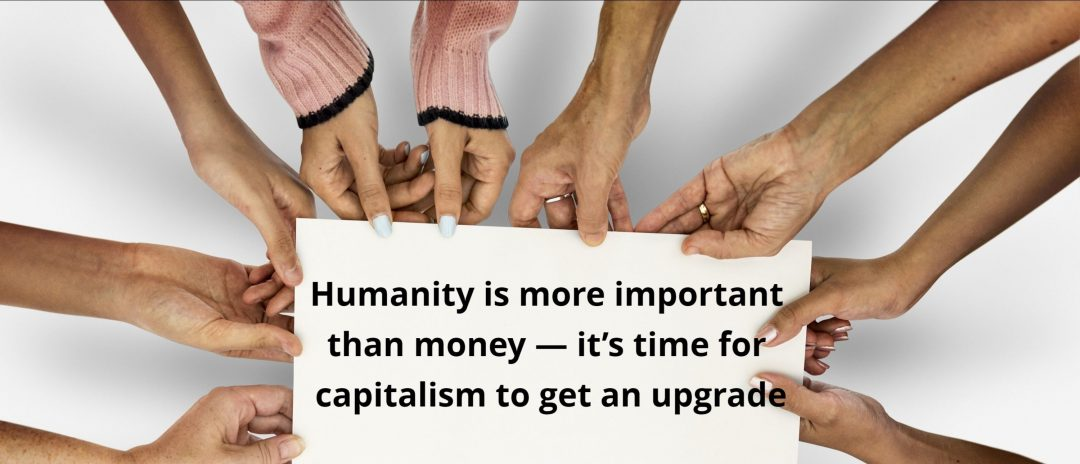 Humanity is more important than money — it's time for capitalism to get an upgrade